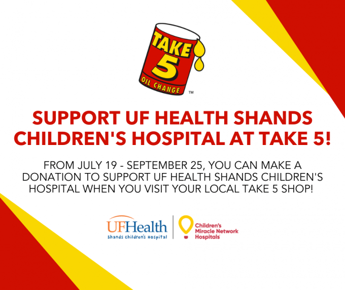 From now through September 25, you can make a donation to support UF Health Shands Children's Hospital when you visit your local Take 5 shop!
